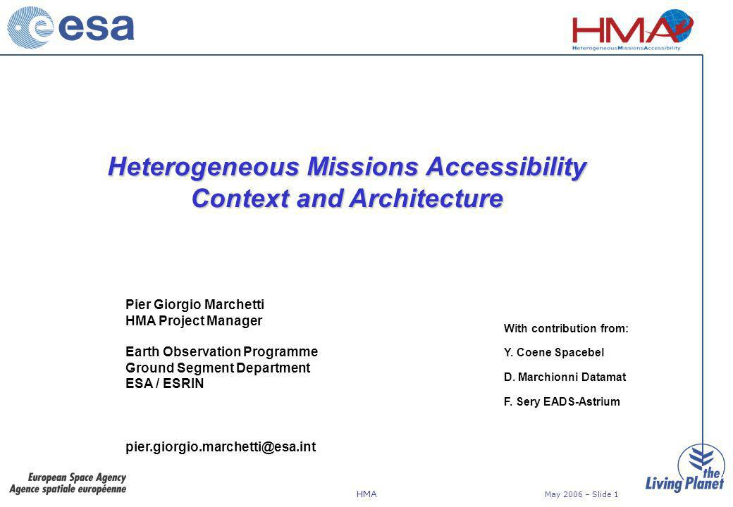 HMA May 2006 – Slide 1 Heterogeneous Missions Accessibility Context and Architecture Pier Giorgio Marchetti HMA Project Manager Earth Observation Programme Ground Segment Department ESA / ESRIN pier.giorgio.marchetti@esa.int With contribution from: Y.