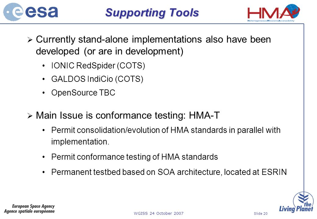 WGISS 24 October 2007 Slide 20 Supporting Tools Currently stand-alone implementations also have been developed (or are in development) IONIC RedSpider (COTS) GALDOS IndiCio (COTS) OpenSource TBC Main Issue is conformance testing: HMA-T Permit consolidation/evolution of HMA standards in parallel with implementation.