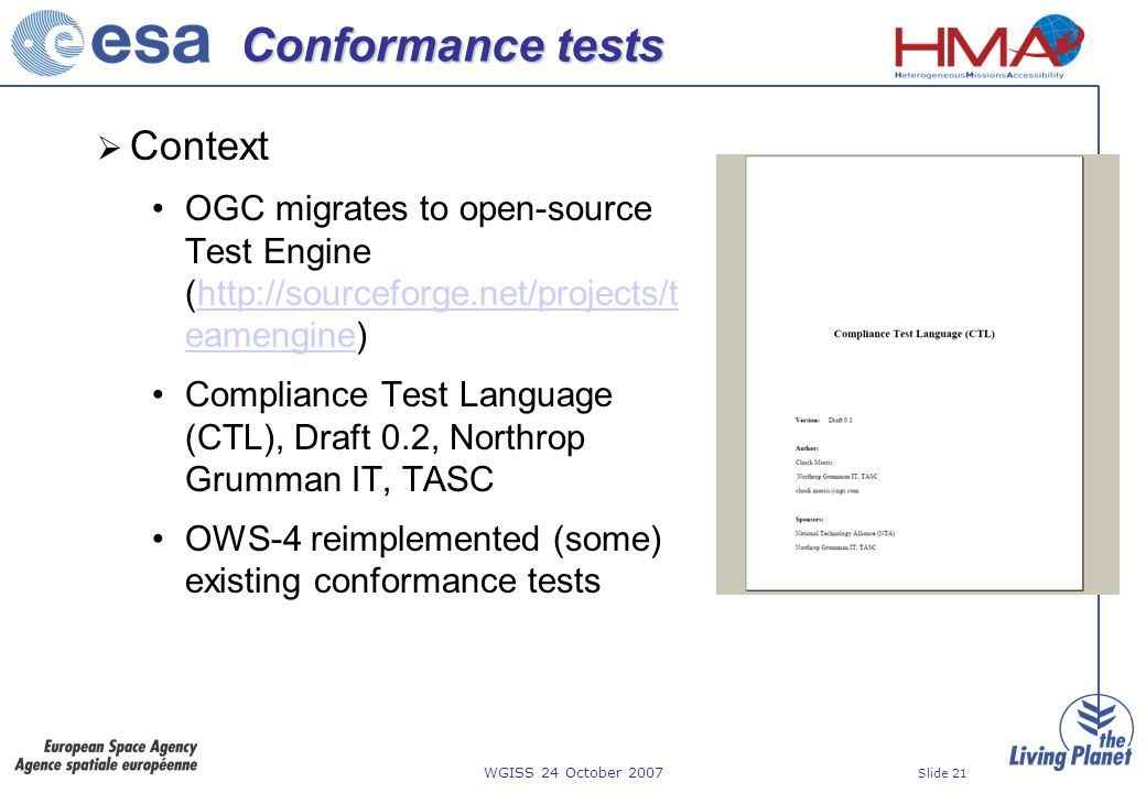 WGISS 24 October 2007 Slide 21 Conformance tests Context OGC migrates to open-source Test Engine (http://sourceforge.net/projects/t eamengine)http://sourceforge.net/projects/t eamengine Compliance Test Language (CTL), Draft 0.2, Northrop Grumman IT, TASC OWS-4 reimplemented (some) existing conformance tests