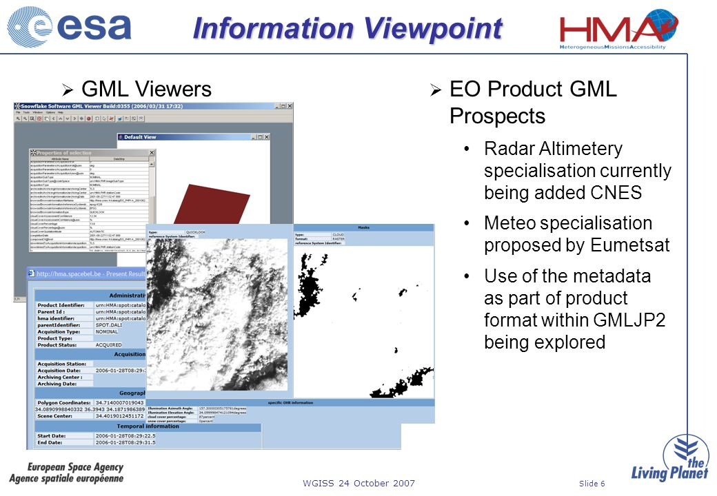 WGISS 24 October 2007 Slide 6 Information Viewpoint GML Viewers EO Product GML Prospects Radar Altimetery specialisation currently being added CNES Meteo specialisation proposed by Eumetsat Use of the metadata as part of product format within GMLJP2 being explored