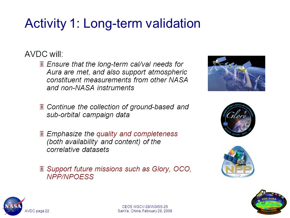 AVDC page 22 CEOS WGCV-28/WGISS-25 SanYa, China, February 29, 2008 22 Activity 1: Long-term validation AVDC will: 3Ensure that the long-term cal/val needs for Aura are met, and also support atmospheric constituent measurements from other NASA and non-NASA instruments 3Continue the collection of ground-based and sub-orbital campaign data 3Emphasize the quality and completeness (both availability and content) of the correlative datasets 3Support future missions such as Glory, OCO, NPP/NPOESS