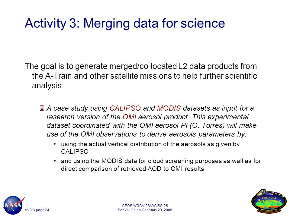 AVDC page 24 CEOS WGCV-28/WGISS-25 SanYa, China, February 29, Activity 3: Merging data for science The goal is to generate merged/co-located L2 data products from the A-Train and other satellite missions to help further scientific analysis 3A case study using CALIPSO and MODIS datasets as input for a research version of the OMI aerosol product.
