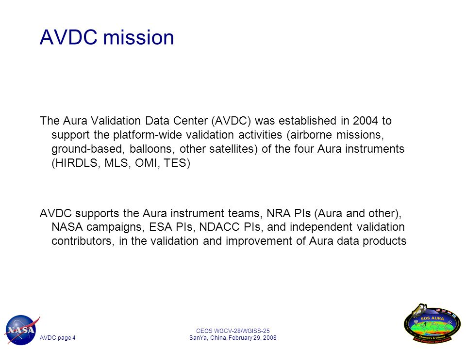 AVDC page 4 CEOS WGCV-28/WGISS-25 SanYa, China, February 29, 2008 4 AVDC mission The Aura Validation Data Center (AVDC) was established in 2004 to support the platform-wide validation activities (airborne missions, ground-based, balloons, other satellites) of the four Aura instruments (HIRDLS, MLS, OMI, TES) AVDC supports the Aura instrument teams, NRA PIs (Aura and other), NASA campaigns, ESA PIs, NDACC PIs, and independent validation contributors, in the validation and improvement of Aura data products