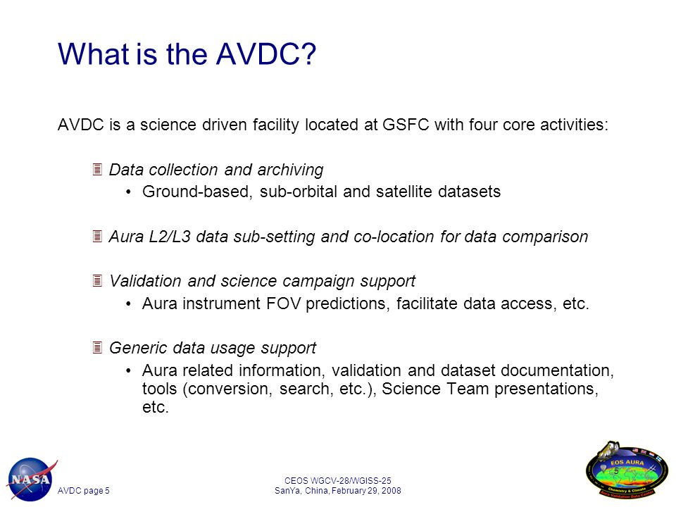 AVDC page 6 CEOS WGCV-28/WGISS-25 SanYa, China, February 29, 2008 6 Implementation Central facility located at NASA GSSFC: http://avdc.gsfc.nasa.govhttp://avdc.gsfc.nasa.gov Access for non-NASA datasets limited as per negotiated agreements and protocols 9-Xserve cluster, 14 TB capacity Modeled on the ESA Envisat Cal/Val facility (at NILU, Norway) Strict data requirements including metadata and nomenclature (compliance check on all incoming files) Maintains compatibility with Envisat Cal/Val formats to reduce burden on providers/users