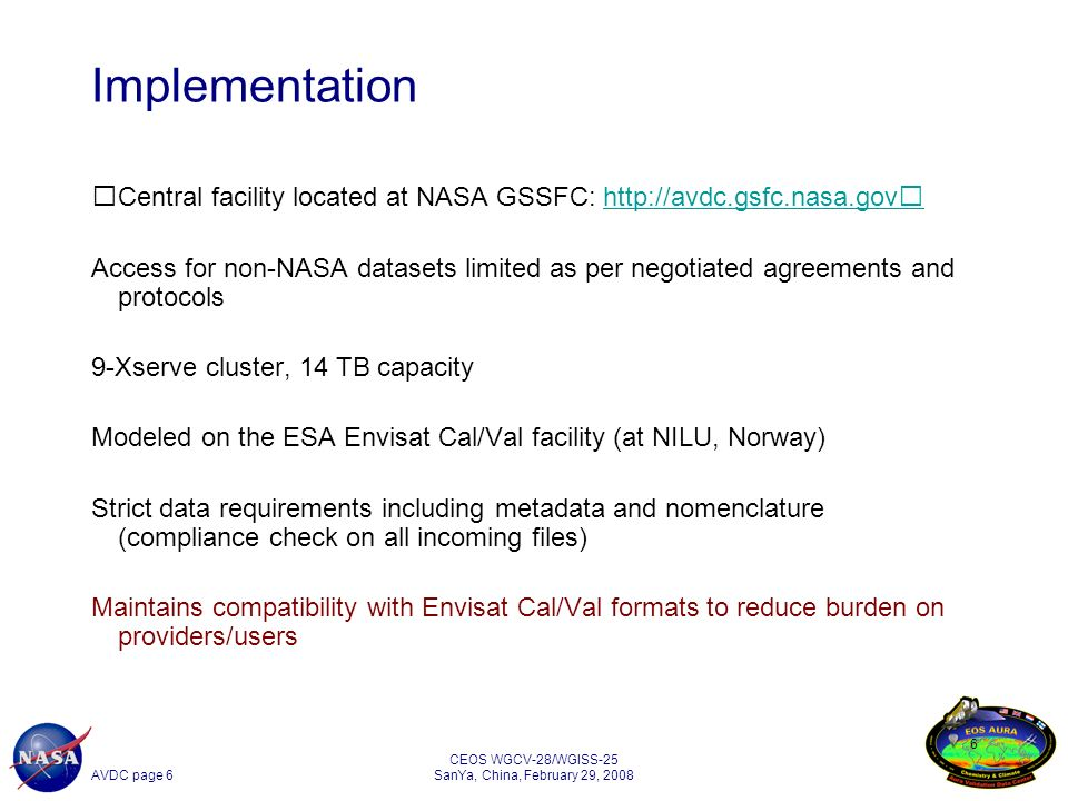 AVDC page 6 CEOS WGCV-28/WGISS-25 SanYa, China, February 29, Implementation Central facility located at NASA GSSFC:   Access for non-NASA datasets limited as per negotiated agreements and protocols 9-Xserve cluster, 14 TB capacity Modeled on the ESA Envisat Cal/Val facility (at NILU, Norway) Strict data requirements including metadata and nomenclature (compliance check on all incoming files) Maintains compatibility with Envisat Cal/Val formats to reduce burden on providers/users