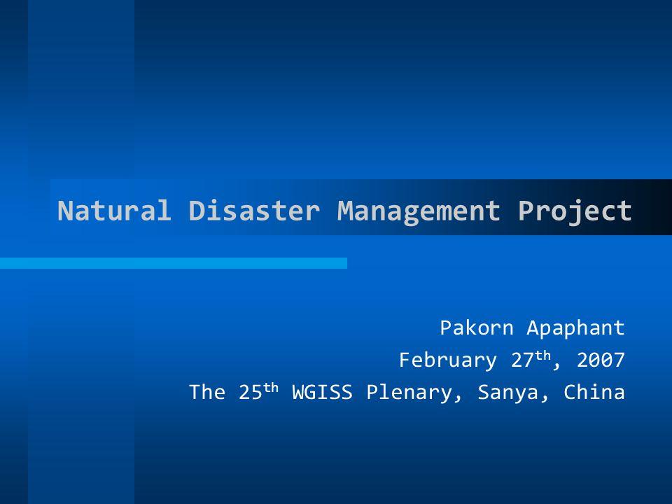 Natural Disaster Management Project Pakorn Apaphant February 27 th, 2007 The 25 th WGISS Plenary, Sanya, China