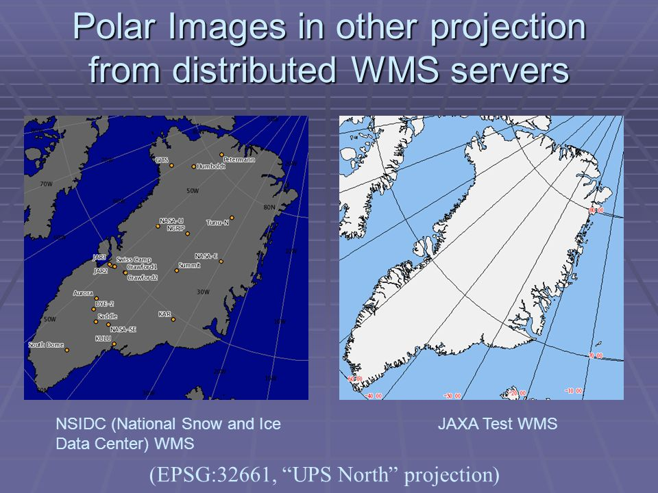 Polar Images in other projection from distributed WMS servers NSIDC (National Snow and Ice Data Center) WMS JAXA Test WMS (EPSG:32661, UPS North proje