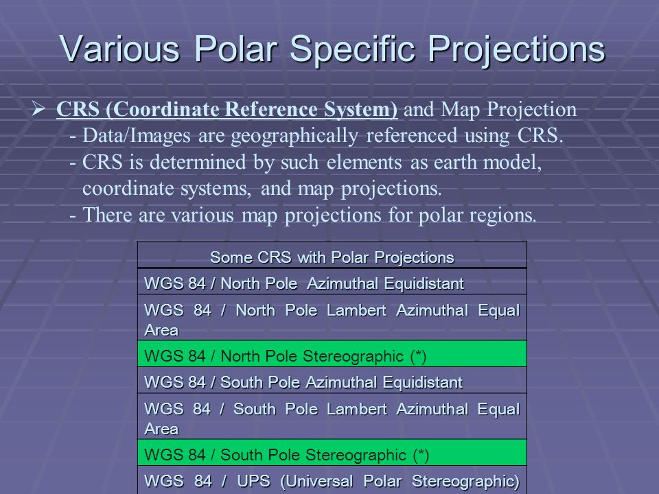 Various Polar Specific Projections Some CRS with Polar Projections WGS 84 / North Pole Azimuthal Equidistant WGS 84 / North Pole Lambert Azimuthal Equal Area WGS 84 / North Pole Stereographic (*) WGS 84 / South Pole Azimuthal Equidistant WGS 84 / South Pole Lambert Azimuthal Equal Area WGS 84 / South Pole Stereographic (*) WGS 84 / UPS (Universal Polar Stereographic) North WGS 84 / UPS (Universal Polar Stereographic) South CRS (Coordinate Reference System) and Map Projection -Data/Images are geographically referenced using CRS.