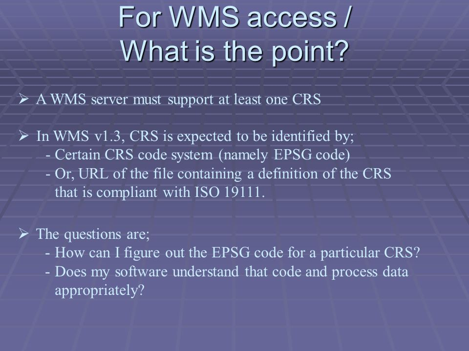For WMS access / What is the point? The questions are; -How can I figure out the EPSG code for a particular CRS? -Does my software understand that cod