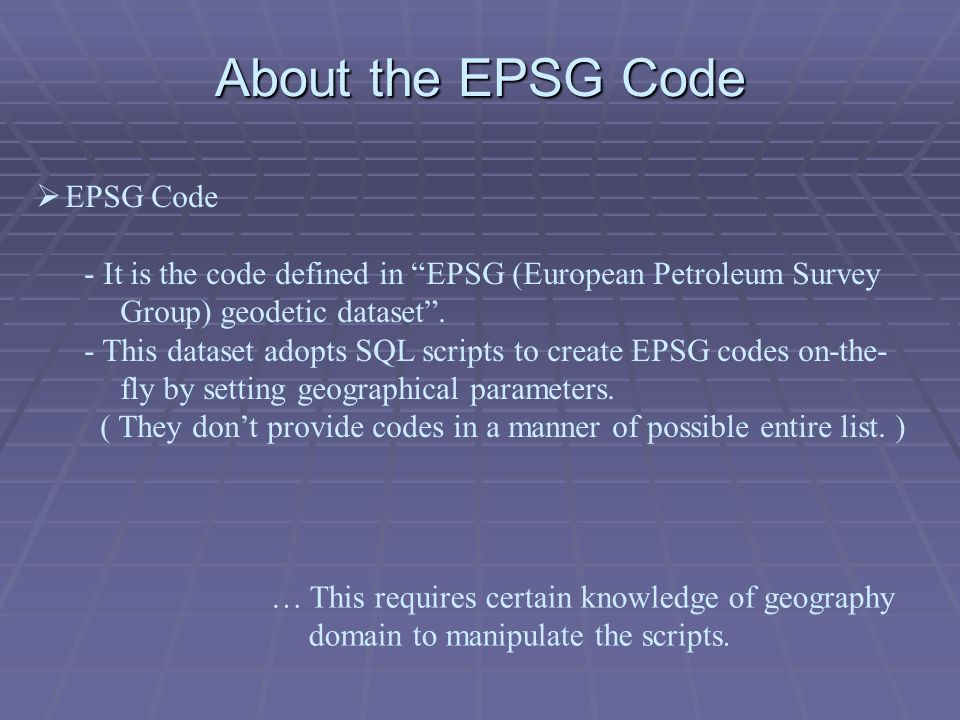 About the EPSG Code … This requires certain knowledge of geography domain to manipulate the scripts.
