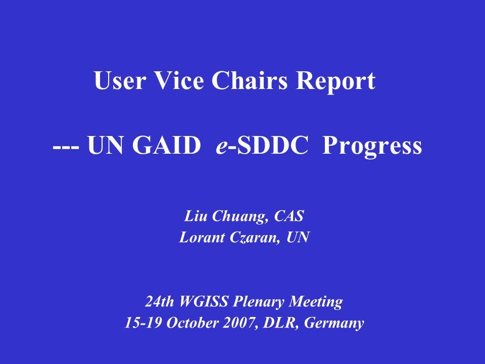 User Vice Chairs Report --- UN GAID e-SDDC Progress Liu Chuang, CAS Lorant Czaran, UN 24th WGISS Plenary Meeting 15-19 October 2007, DLR, Germany