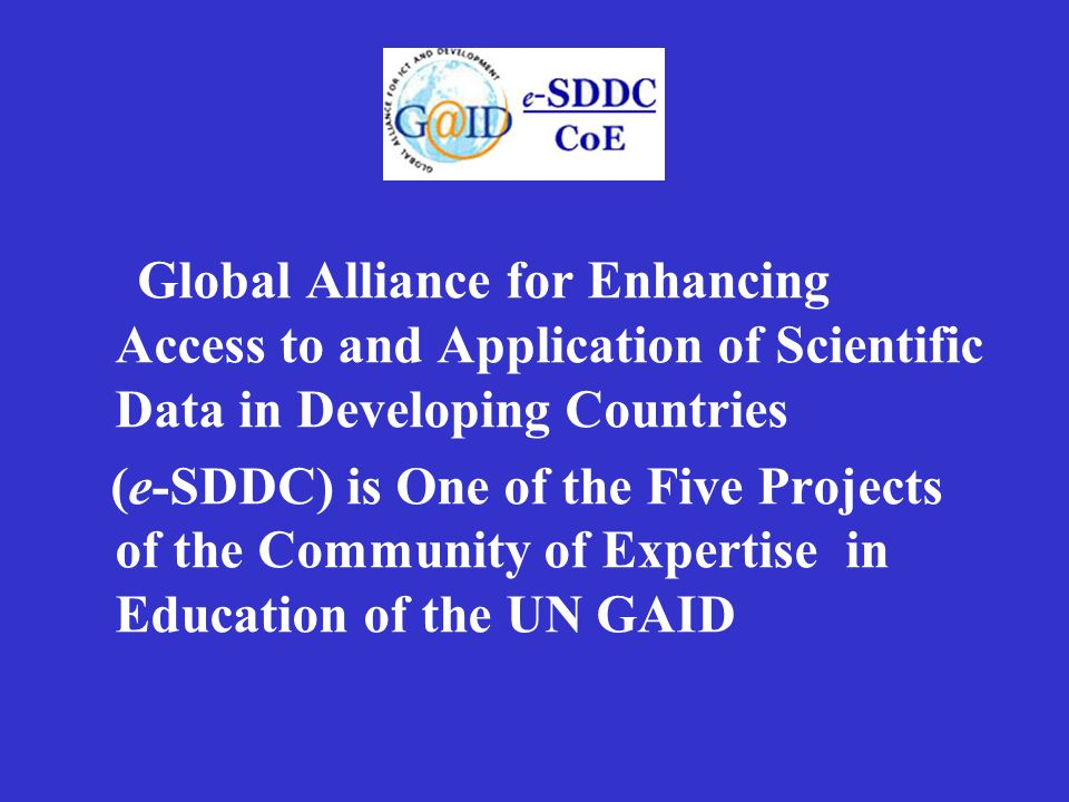 Global Alliance for Enhancing Access to and Application of Scientific Data in Developing Countries (e-SDDC) is One of the Five Projects of the Community of Expertise in Education of the UN GAID