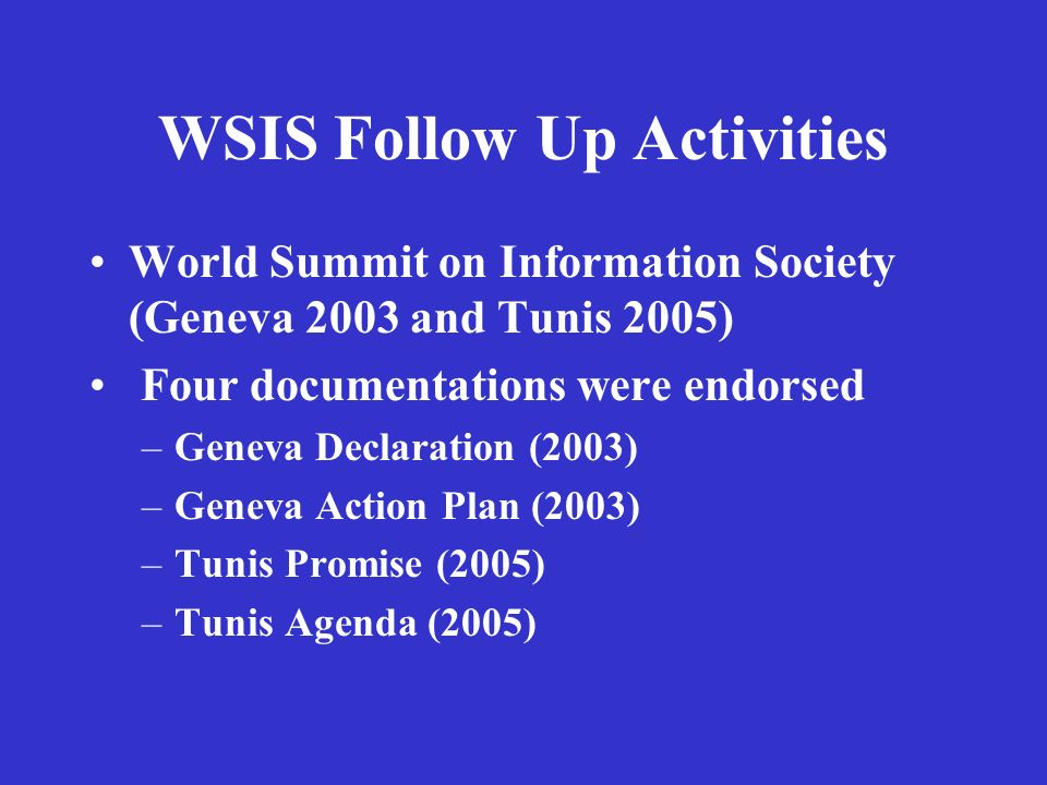 WSIS Follow Up Activities World Summit on Information Society (Geneva 2003 and Tunis 2005) Four documentations were endorsed –Geneva Declaration (2003) –Geneva Action Plan (2003) –Tunis Promise (2005) –Tunis Agenda (2005)