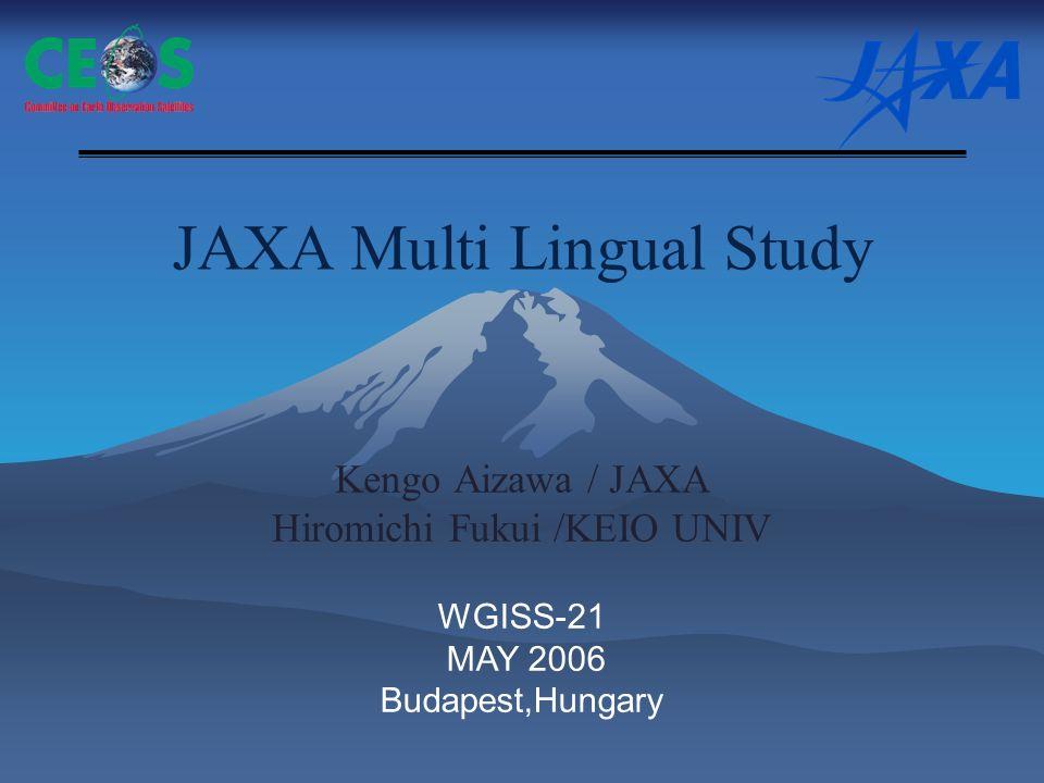 JAXA Multi Lingual Study Kengo Aizawa / JAXA Hiromichi Fukui /KEIO UNIV WGISS-21 MAY 2006 Budapest,Hungary