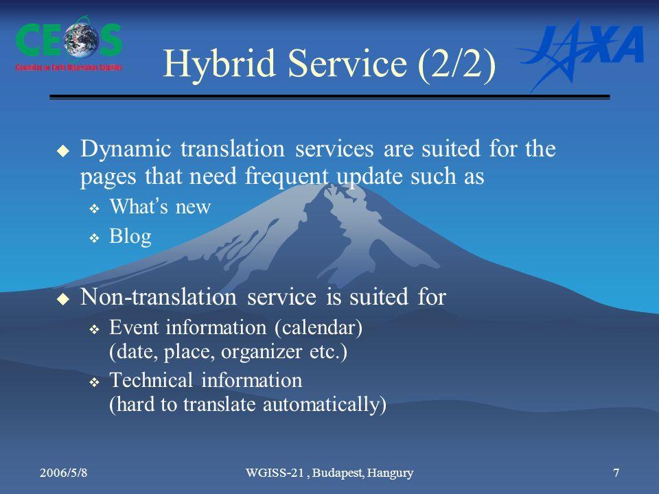 2006/5/8WGISS-21, Budapest, Hangury7 Hybrid Service (2/2) Dynamic translation services are suited for the pages that need frequent update such as What s new Blog Non-translation service is suited for Event information (calendar) (date, place, organizer etc.) Technical information (hard to translate automatically)