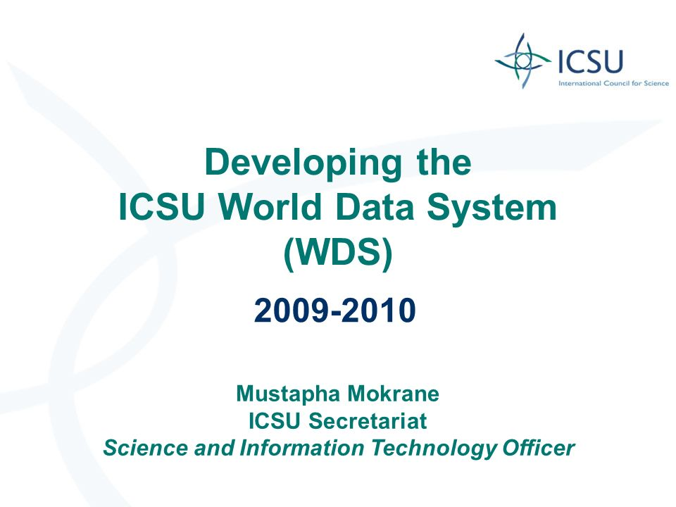 Developing the ICSU World Data System (WDS) 2009-2010 Mustapha Mokrane ICSU Secretariat Science and Information Technology Officer