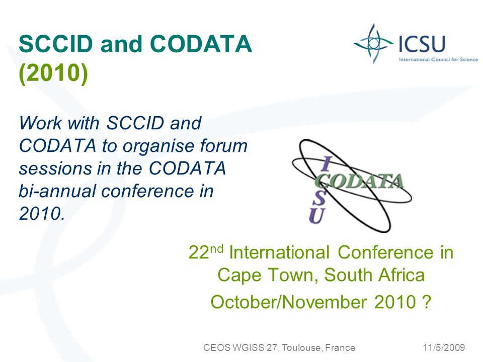11/5/2009CEOS WGISS 27, Toulouse, France SCCID and CODATA (2010) Work with SCCID and CODATA to organise forum sessions in the CODATA bi-annual conference in 2010.