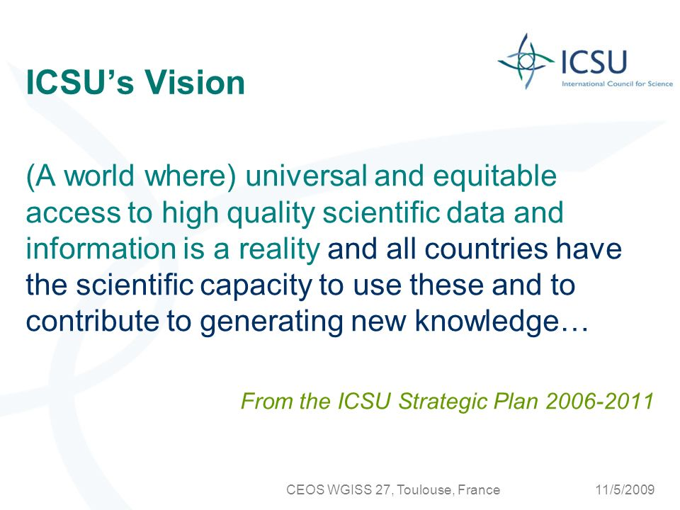 11/5/2009CEOS WGISS 27, Toulouse, France ICSUs Strategy …to facilitate a new, coordinated global approach to scientific data and information that ensures equitable access to quality data and information for research, education and informed decision-making.