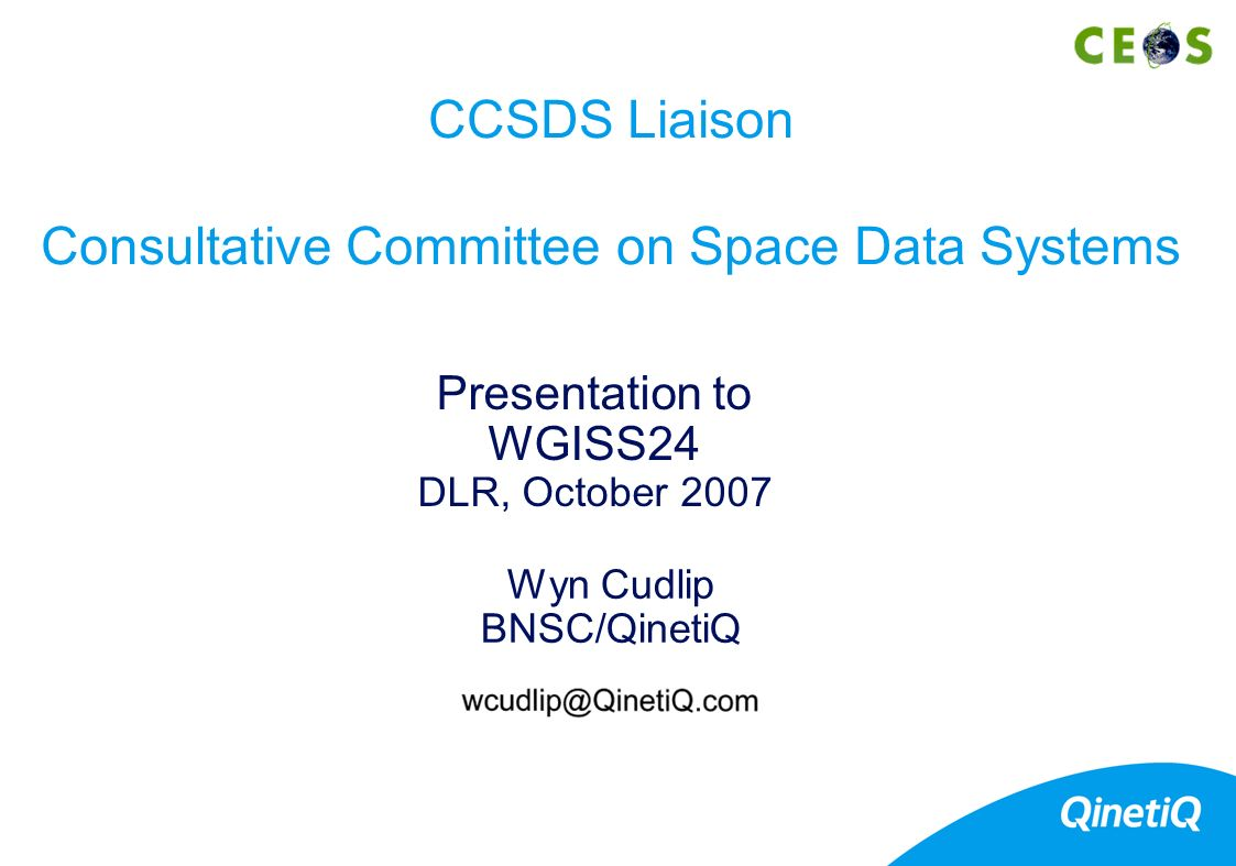 Wyn Cudlip BNSC/QinetiQ Presentation to WGISS24 DLR, October 2007 CCSDS Liaison Consultative Committee on Space Data Systems