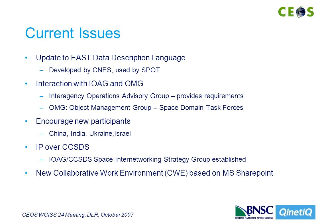 CEOS WGISS 24 Meeting, DLR, October 2007 Current Issues Update to EAST Data Description Language –Developed by CNES, used by SPOT Interaction with IOAG and OMG –Interagency Operations Advisory Group – provides requirements –OMG: Object Management Group – Space Domain Task Forces Encourage new participants –China, India, Ukraine,Israel IP over CCSDS –IOAG/CCSDS Space Internetworking Strategy Group established New Collaborative Work Environment (CWE) based on MS Sharepoint