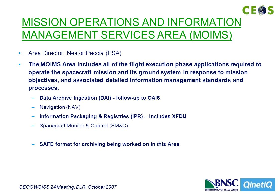 CEOS WGISS 24 Meeting, DLR, October 2007 MISSION OPERATIONS AND INFORMATION MANAGEMENT SERVICES AREA (MOIMS) Area Director, Nestor Peccia (ESA) The MOIMS Area includes all of the flight execution phase applications required to operate the spacecraft mission and its ground system in response to mission objectives, and associated detailed information management standards and processes.