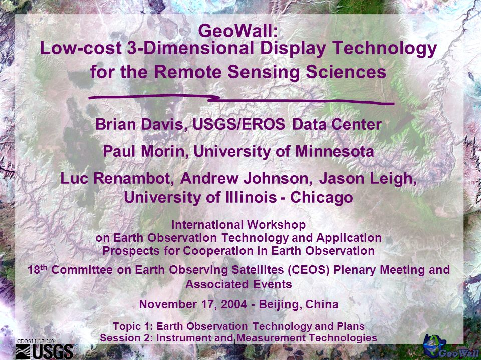 CEOS11/17/2004 1 GeoWall: Low-cost 3-Dimensional Display Technology for the Remote Sensing Sciences Brian Davis, USGS/EROS Data Center Paul Morin, University of Minnesota Luc Renambot, Andrew Johnson, Jason Leigh, University of Illinois - Chicago International Workshop on Earth Observation Technology and Application Prospects for Cooperation in Earth Observation 18 th Committee on Earth Observing Satellites (CEOS) Plenary Meeting and Associated Events November 17, 2004 - Beijing, China Topic 1: Earth Observation Technology and Plans Session 2: Instrument and Measurement Technologies
