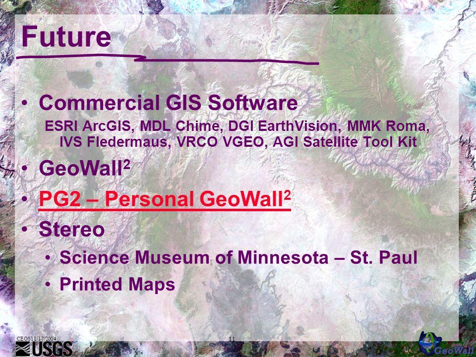 CEOS11/17/2004 11 Future Commercial GIS Software ESRI ArcGIS, MDL Chime, DGI EarthVision, MMK Roma, IVS Fledermaus, VRCO VGEO, AGI Satellite Tool Kit GeoWall 2 PG2 – Personal GeoWall 2PG2 – Personal GeoWall 2 Stereo Science Museum of Minnesota – St.