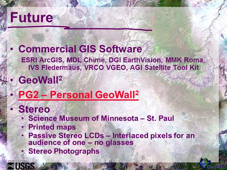 CEOS11/17/2004 13 Future Commercial GIS Software ESRI ArcGIS, MDL Chime, DGI EarthVision, MMK Roma, IVS Fledermaus, VRCO VGEO, AGI Satellite Tool Kit GeoWall 2 PG2 – Personal GeoWall 2PG2 – Personal GeoWall 2 Stereo Science Museum of Minnesota – St.