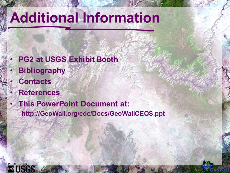 CEOS11/17/2004 16 Additional Information PG2 at USGS Exhibit Booth Bibliography Contacts References This PowerPoint Document at: http://GeoWall.org/ed