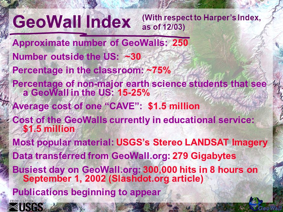 CEOS11/17/2004 23 GeoWall Index Approximate number of GeoWalls: 250 Number outside the US: ~30 Percentage in the classroom: ~75% Percentage of non-major earth science students that see a GeoWall in the US: 15-25% Average cost of one CAVE: $1.5 million Cost of the GeoWalls currently in educational service: $1.5 million Most popular material: USGSs Stereo LANDSAT Imagery Data transferred from GeoWall.org: 279 Gigabytes Busiest day on GeoWall.org: 300,000 hits in 8 hours on September 1, 2002 (Slashdot.org article) Publications beginning to appear (With respect to Harpers Index, as of 12/03)