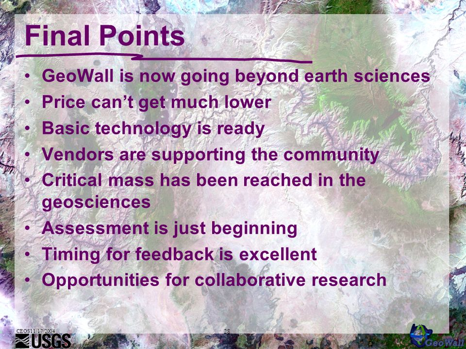 CEOS11/17/2004 28 Final Points GeoWall is now going beyond earth sciences Price cant get much lower Basic technology is ready Vendors are supporting the community Critical mass has been reached in the geosciences Assessment is just beginning Timing for feedback is excellent Opportunities for collaborative research