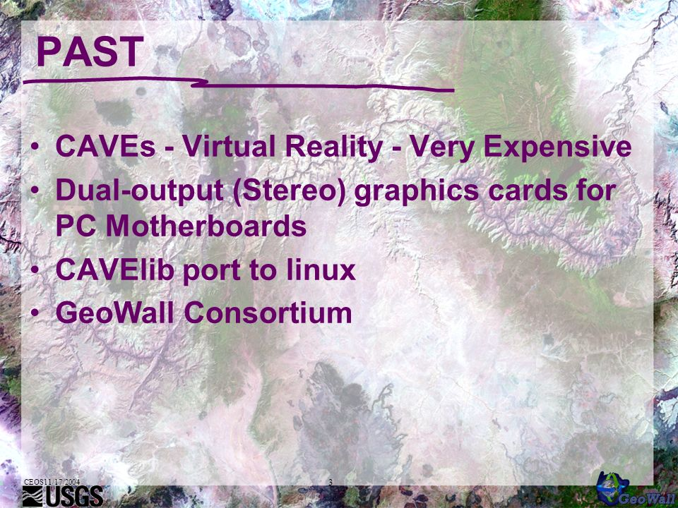 CEOS11/17/2004 3 PAST CAVEs - Virtual Reality - Very Expensive Dual-output (Stereo) graphics cards for PC Motherboards CAVElib port to linux GeoWall Consortium