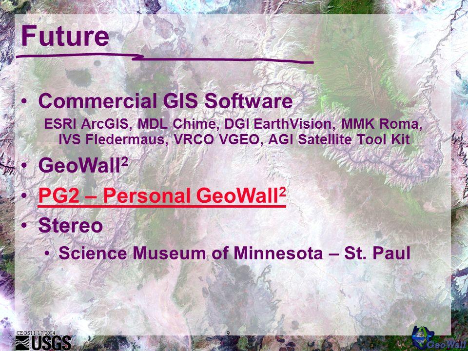 9 Future Commercial GIS Software ESRI ArcGIS, MDL Chime, DGI EarthVision, MMK Roma, IVS Fledermaus, VRCO VGEO, AGI Satellite Tool Kit GeoWall 2 PG2 – Personal GeoWall 2PG2 – Personal GeoWall 2 Stereo Science Museum of Minnesota – St.