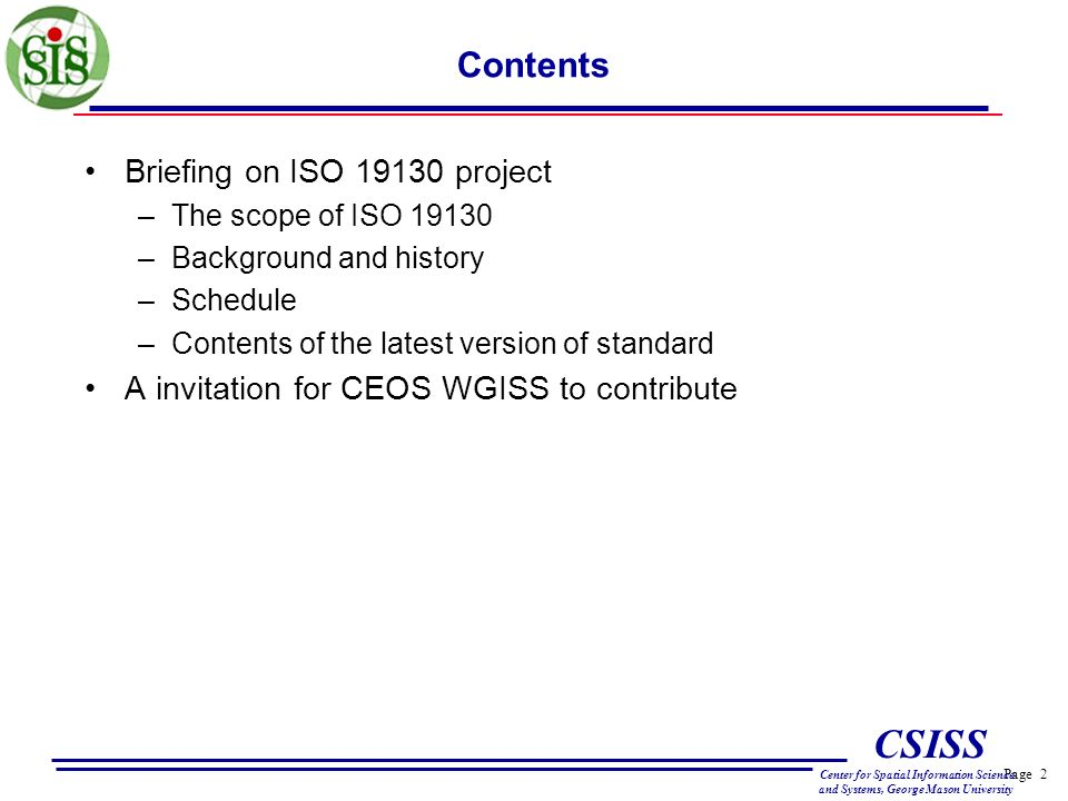 Page 2 CSISS Center for Spatial Information Science and Systems, George Mason University Contents Briefing on ISO 19130 project –The scope of ISO 19130 –Background and history –Schedule –Contents of the latest version of standard A invitation for CEOS WGISS to contribute