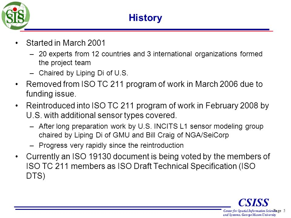 Page 5 CSISS Center for Spatial Information Science and Systems, George Mason University History Started in March 2001 –20 experts from 12 countries and 3 international organizations formed the project team –Chaired by Liping Di of U.S.