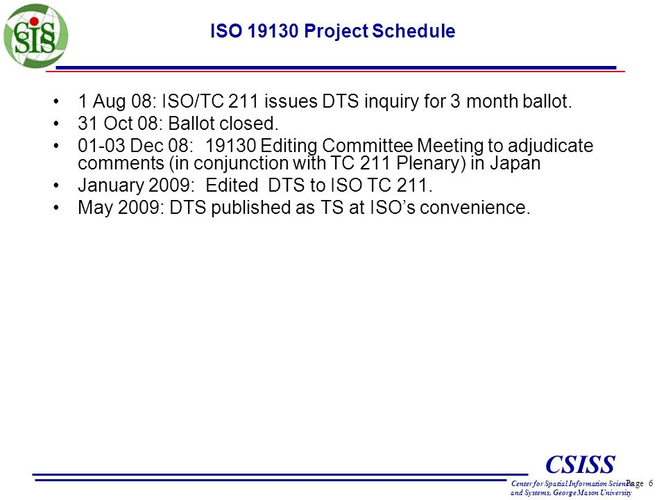 Page 6 CSISS Center for Spatial Information Science and Systems, George Mason University ISO 19130 Project Schedule 1 Aug 08: ISO/TC 211 issues DTS inquiry for 3 month ballot.
