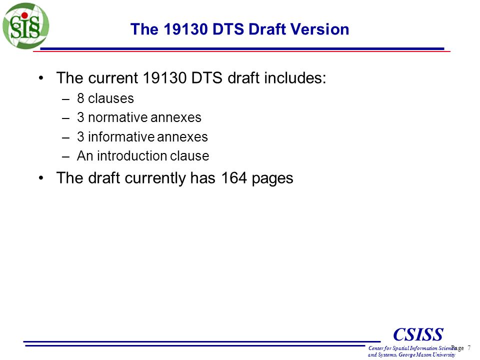 Page 7 CSISS Center for Spatial Information Science and Systems, George Mason University The 19130 DTS Draft Version The current 19130 DTS draft includes: –8 clauses –3 normative annexes –3 informative annexes –An introduction clause The draft currently has 164 pages