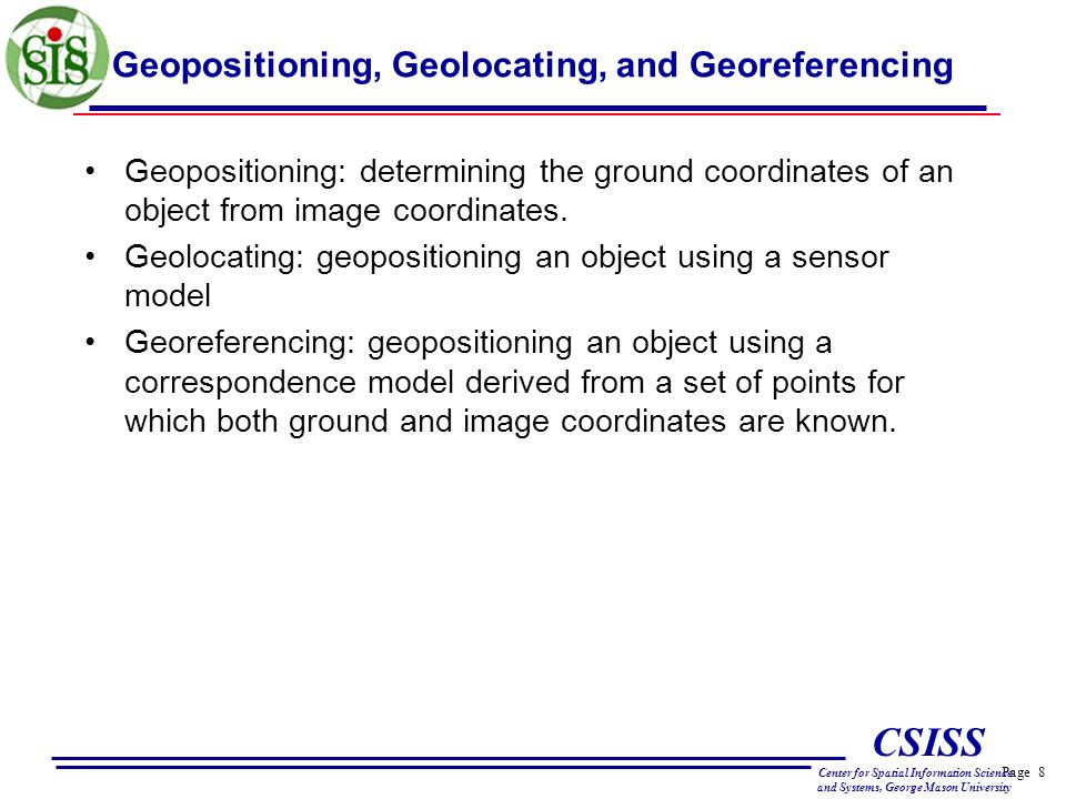 Page 8 CSISS Center for Spatial Information Science and Systems, George Mason University Geopositioning, Geolocating, and Georeferencing Geopositioning: determining the ground coordinates of an object from image coordinates.