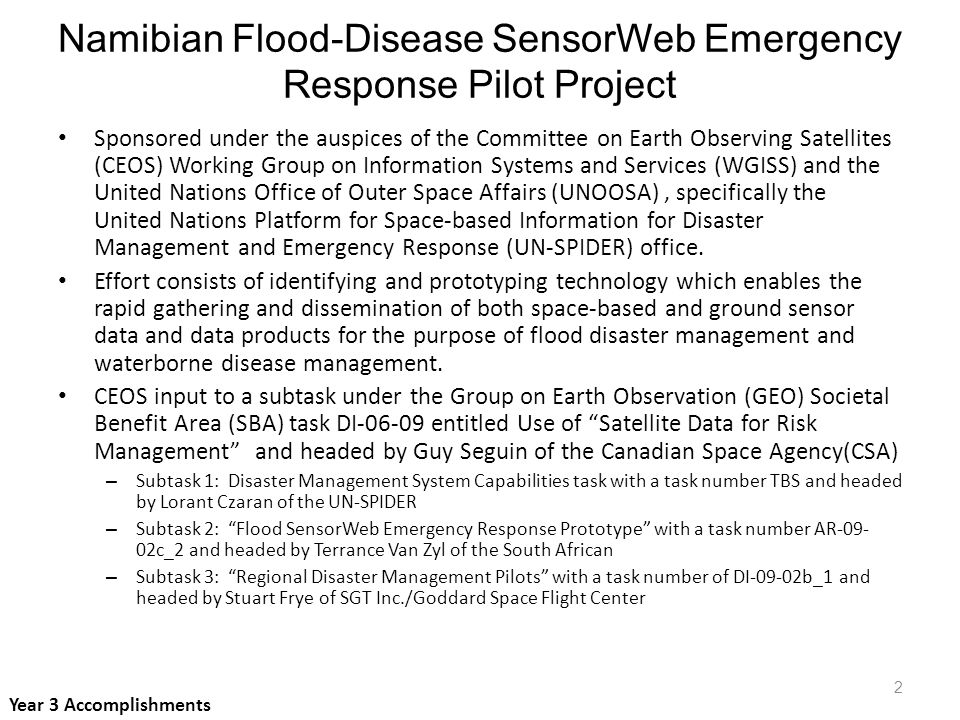 Namibian Flood-Disease SensorWeb Emergency Response Pilot Project Sponsored under the auspices of the Committee on Earth Observing Satellites (CEOS) Working Group on Information Systems and Services (WGISS) and the United Nations Office of Outer Space Affairs (UNOOSA), specifically the United Nations Platform for Space-based Information for Disaster Management and Emergency Response (UN-SPIDER) office.