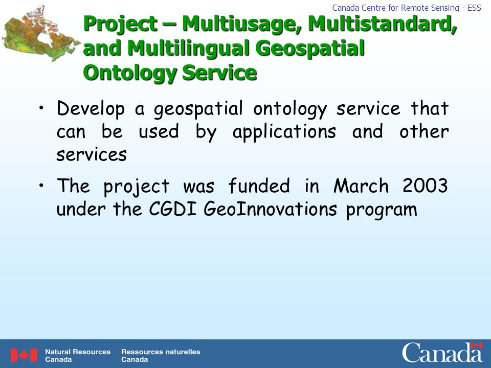 Canada Centre for Remote Sensing - ESS Project – Multiusage, Multistandard, and Multilingual Geospatial Ontology Service Develop a geospatial ontology