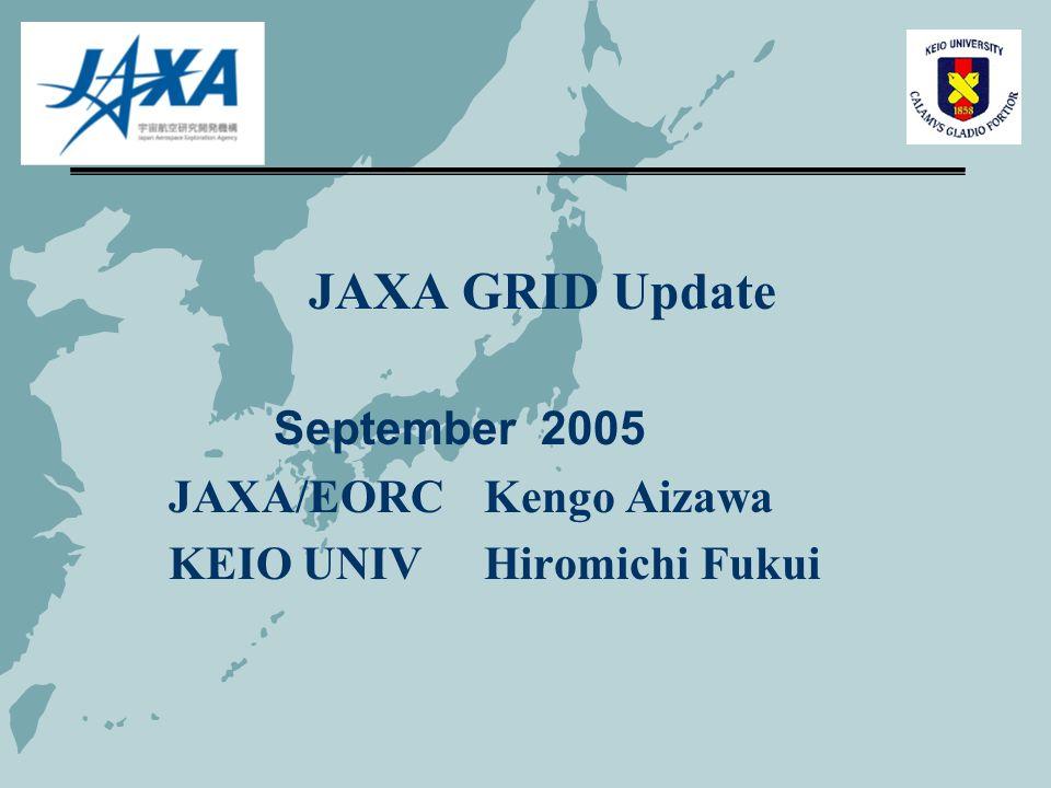 JAXA GRID Update September 2005 JAXA/EORC Kengo Aizawa KEIO UNIVHiromichi Fukui