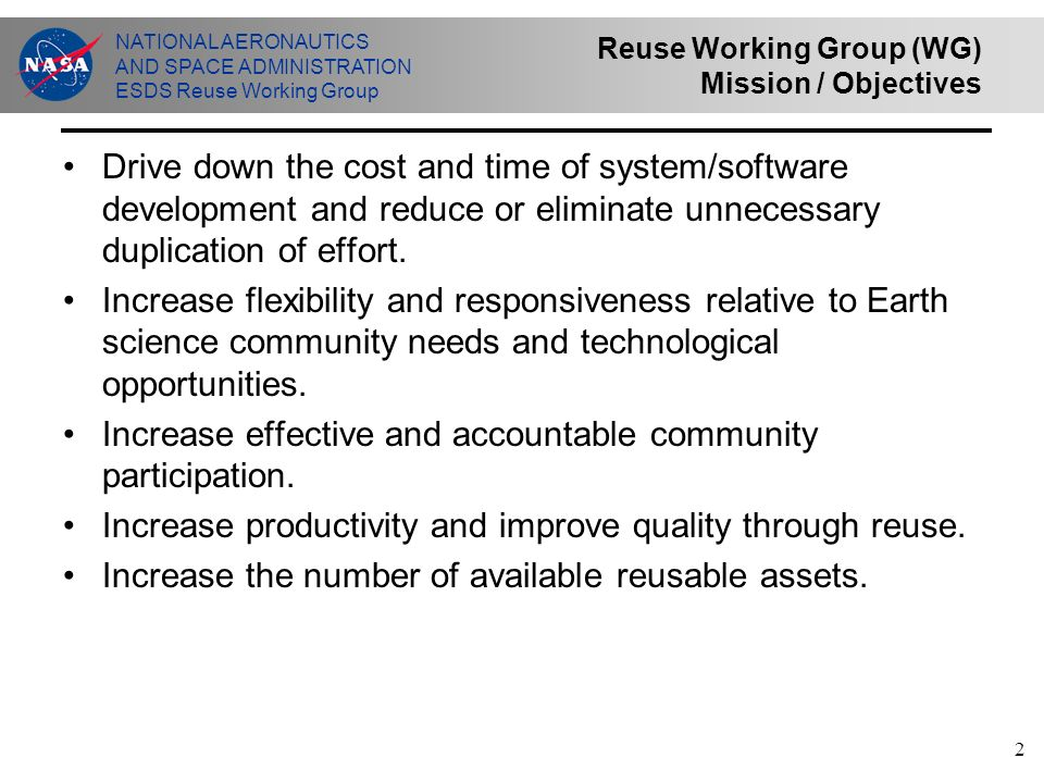 NATIONAL AERONAUTICS AND SPACE ADMINISTRATION ESDS Reuse Working Group 2 Reuse Working Group (WG) Mission / Objectives Drive down the cost and time of system/software development and reduce or eliminate unnecessary duplication of effort.