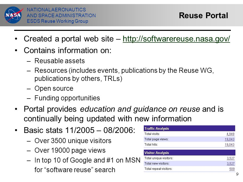 NATIONAL AERONAUTICS AND SPACE ADMINISTRATION ESDS Reuse Working Group 9 Reuse Portal Created a portal web site – http://softwarereuse.nasa.gov/http://softwarereuse.nasa.gov/ Contains information on: –Reusable assets –Resources (includes events, publications by the Reuse WG, publications by others, TRLs) –Open source –Funding opportunities Portal provides education and guidance on reuse and is continually being updated with new information Basic stats 11/2005 – 08/2006: –Over 3500 unique visitors –Over 19000 page views –In top 10 of Google and #1 on MSN for software reuse search
