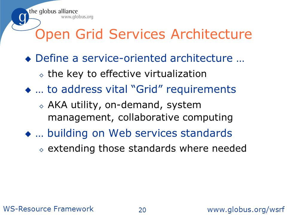 20 WS-Resource Framework   Open Grid Services Architecture Define a service-oriented architecture … the key to effective virtualization … to address vital Grid requirements AKA utility, on-demand, system management, collaborative computing … building on Web services standards extending those standards where needed