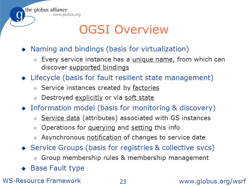 23 WS-Resource Framework   OGSI Overview Naming and bindings (basis for virtualization) Every service instance has a unique name, from which can discover supported bindings Lifecycle (basis for fault resilient state management) Service instances created by factories Destroyed explicitly or via soft state Information model (basis for monitoring & discovery) Service data (attributes) associated with GS instances Operations for querying and setting this info Asynchronous notification of changes to service date Service Groups (basis for registries & collective svcs) Group membership rules & membership management Base Fault type