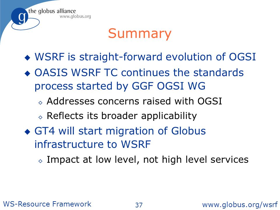 37 WS-Resource Framework   Summary WSRF is straight-forward evolution of OGSI OASIS WSRF TC continues the standards process started by GGF OGSI WG Addresses concerns raised with OGSI Reflects its broader applicability GT4 will start migration of Globus infrastructure to WSRF Impact at low level, not high level services