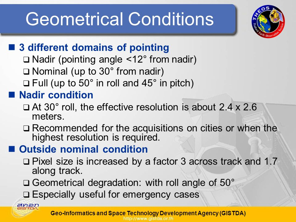 Geo-Informatics and Space Technology Development Agency (GISTDA) Geometrical Conditions 3 different domains of pointing Nadir (pointing angle <12° from nadir) Nominal (up to 30° from nadir) Full (up to 50° in roll and 45° in pitch) Nadir condition At 30° roll, the effective resolution is about 2.4 x 2.6 meters.