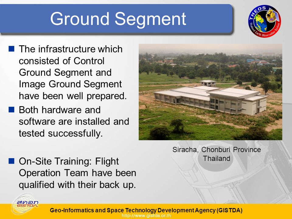 Geo-Informatics and Space Technology Development Agency (GISTDA) Ground Segment The infrastructure which consisted of Control Ground Segment and Image Ground Segment have been well prepared.