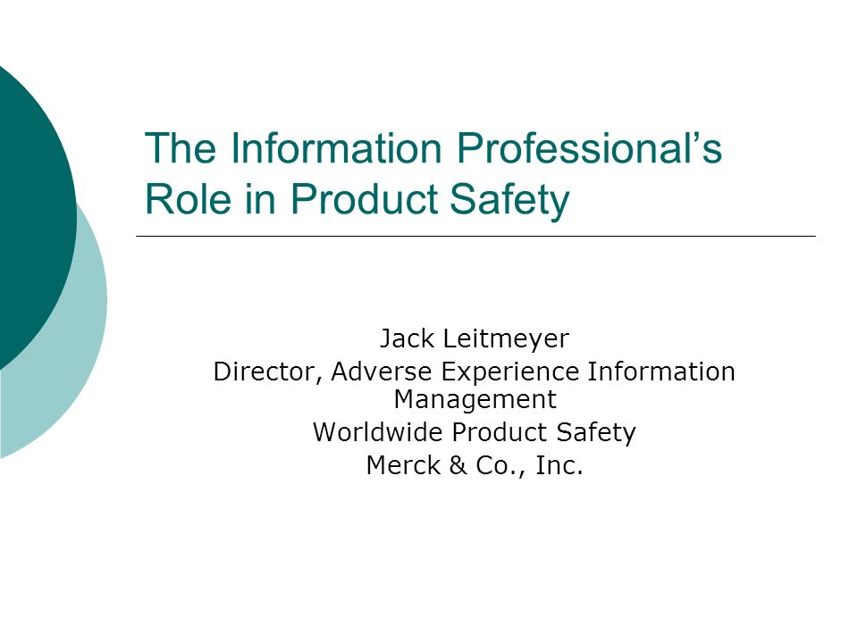 The Information Professionals Role in Product Safety Jack Leitmeyer Director, Adverse Experience Information Management Worldwide Product Safety Merck