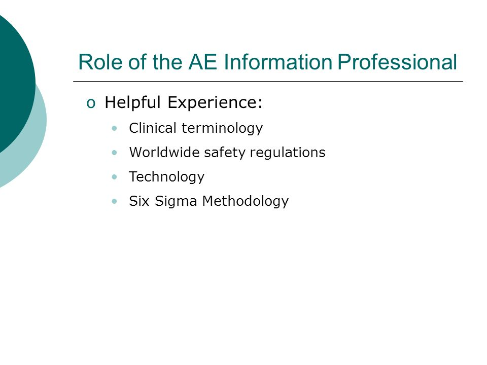 Role of the AE Information Professional oHelpful Experience: Clinical terminology Worldwide safety regulations Technology Six Sigma Methodology